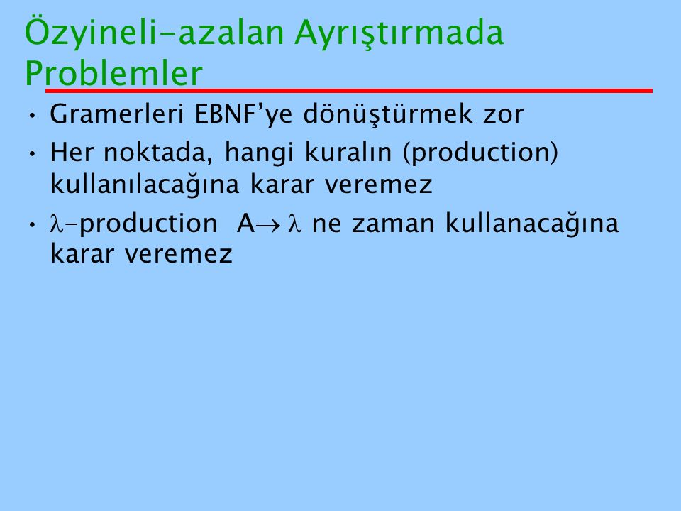 Özyineli-azalan Ayrıştırmada Problemler Gramerleri EBNF'ye dönüştürmek zor Her noktada, hangi kuralın (production) kullanılacağına karar veremez -prod