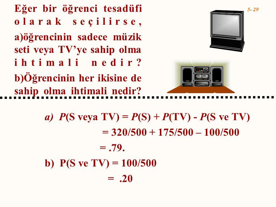 5- 29 a) P(S veya TV) = P(S) + P(TV) - P(S ve TV) = 320/500 + 175/500 – 100/500 =.79. b) P(S ve TV) = 100/500 =.20 Eğer bir öğrenci tesadüfi olarak se