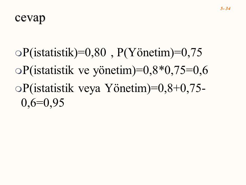5- 34 cevap  P(istatistik)=0,80, P(Yönetim)=0,75  P(istatistik ve yönetim)=0,8*0,75=0,6  P(istatistik veya Yönetim)=0,8+0,75- 0,6=0,95