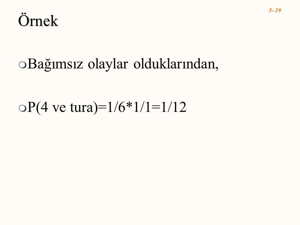 5- 39 Örnek  Bağımsız olaylar olduklarından,  P(4 ve tura)=1/6*1/1=1/12