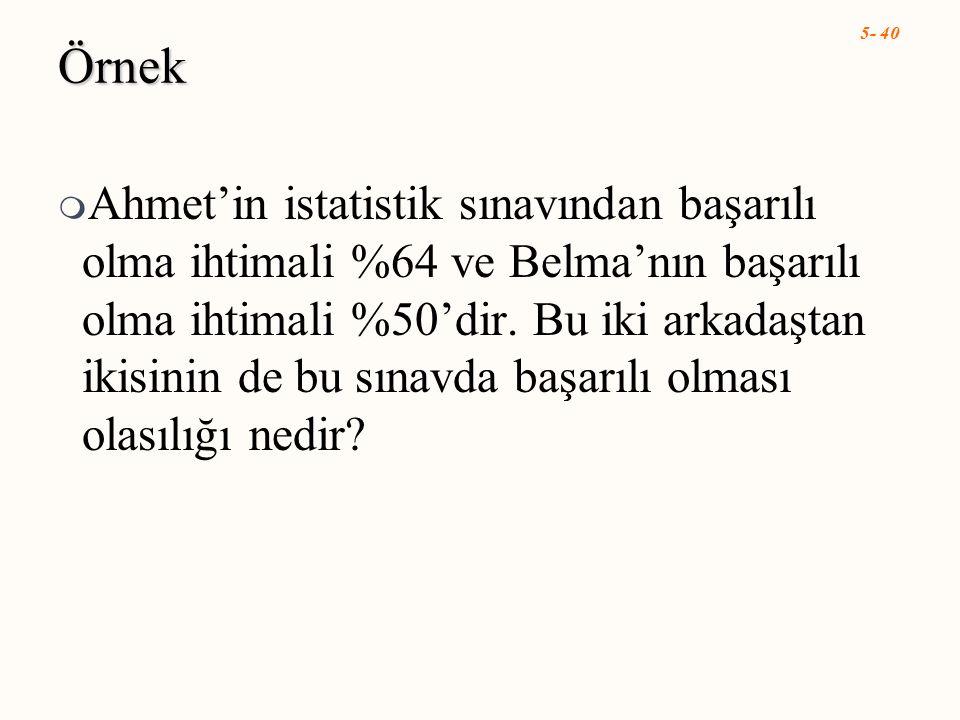 5- 40 Örnek  Ahmet'in istatistik sınavından başarılı olma ihtimali %64 ve Belma'nın başarılı olma ihtimali %50'dir. Bu iki arkadaştan ikisinin de bu