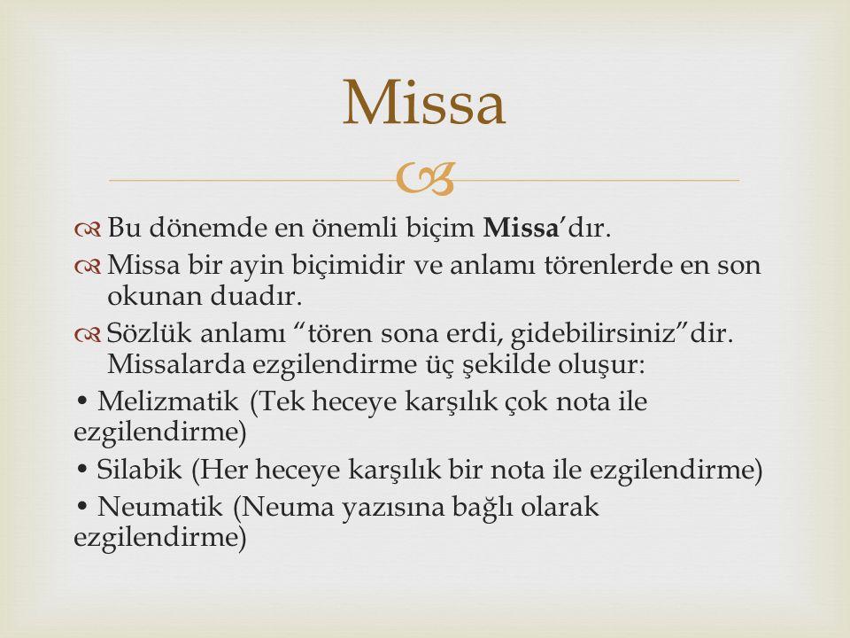 """  Bu dönemde en önemli biçim Missa 'dır.  Missa bir ayin biçimidir ve anlamı törenlerde en son okunan duadır.  Sözlük anlamı """"tören sona erdi, gid"""