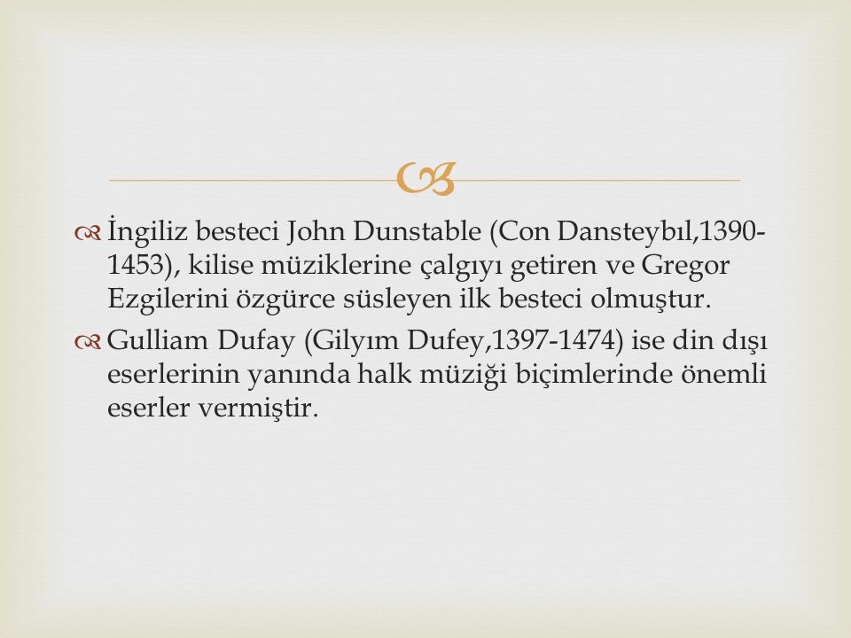   İngiliz besteci John Dunstable (Con Dansteybıl,1390- 1453), kilise müziklerine çalgıyı getiren ve Gregor Ezgilerini özgürce süsleyen ilk besteci o