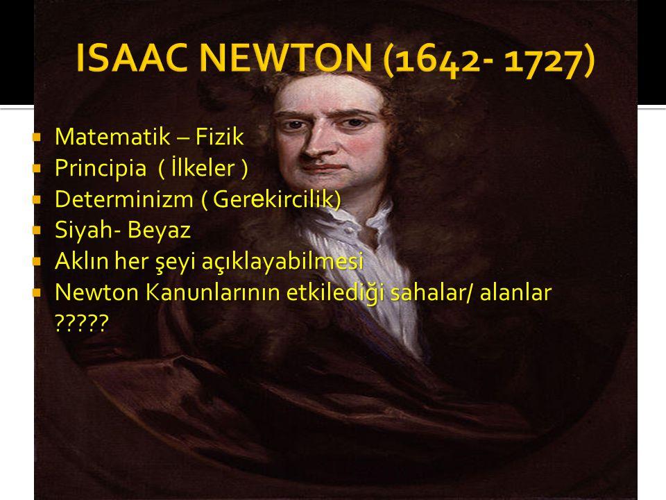  Matematik – Fizik  Principia ( İlkeler )  Determinizm ( Ger e kircilik)  Siyah- Beyaz  Aklın her şeyi açıklayabilmesi  Newton Kanunlarının etki