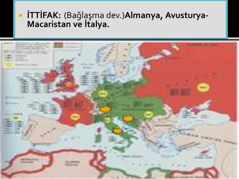  İTTİFAK: (Bağlaşma dev.)Almanya, Avusturya- Macaristan ve İtalya.