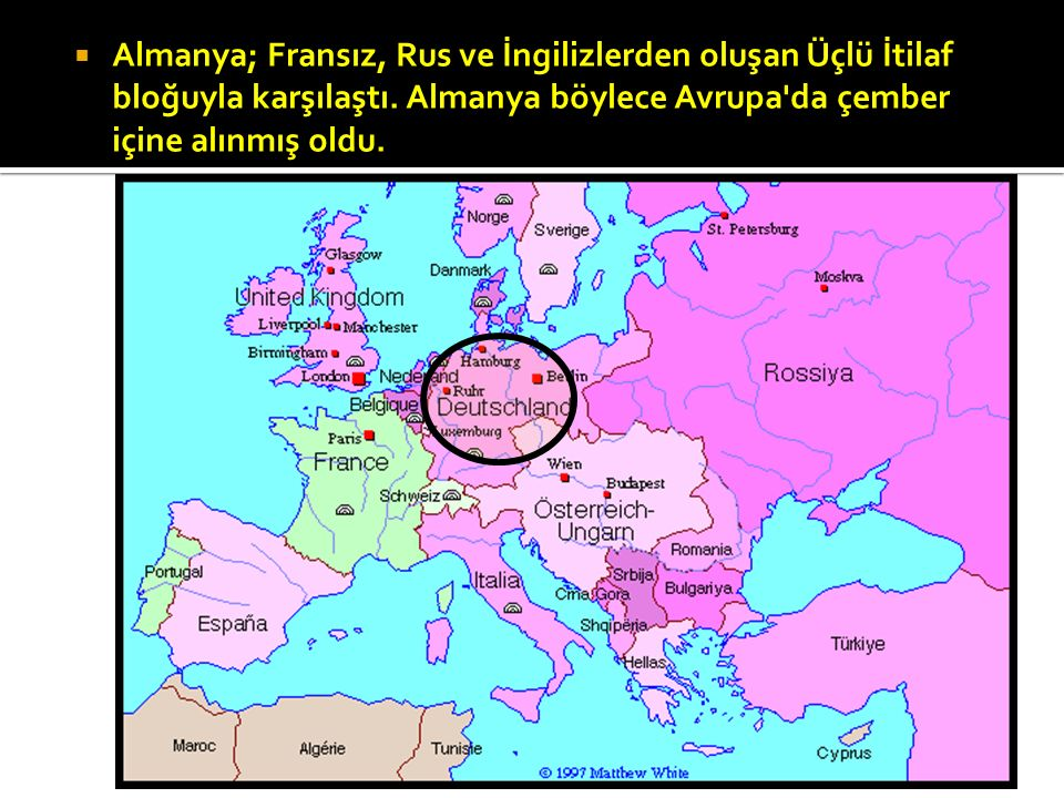 AAlmanya; Fransız, Rus ve İngilizlerden oluşan Üçlü İtilaf bloğuyla karşılaştı. Almanya böylece Avrupa'da çember içine alınmış oldu.