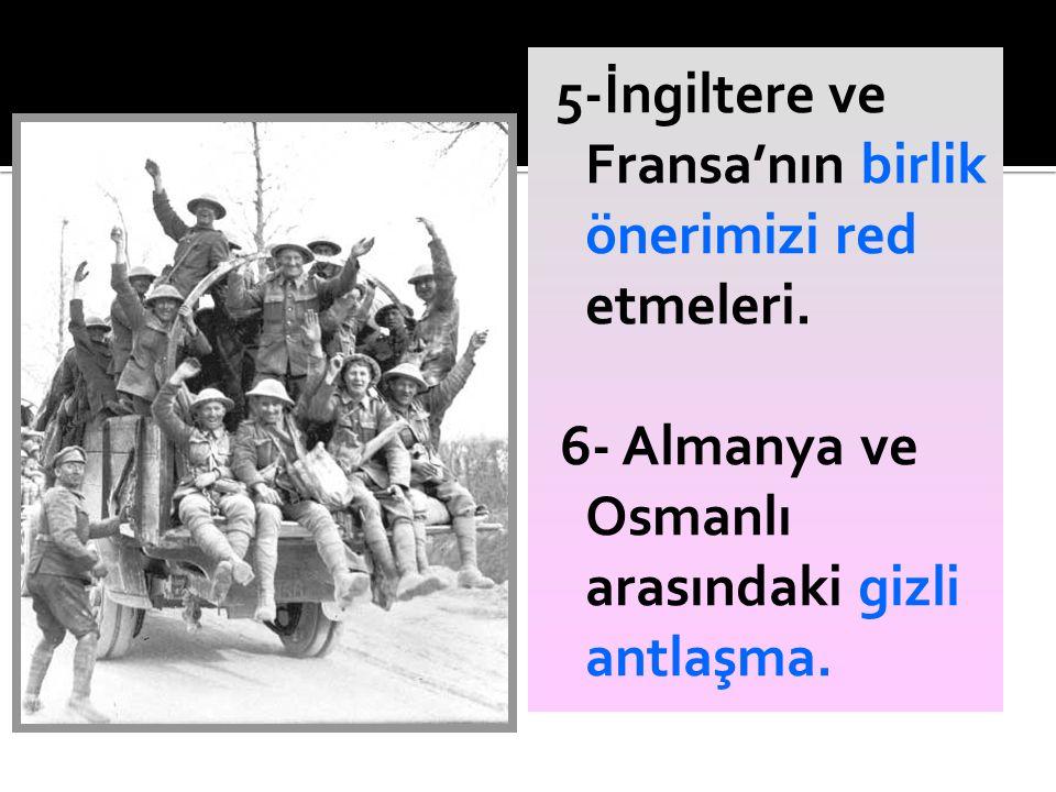 5-İngiltere ve Fransa'nın birlik önerimizi red etmeleri. 6- Almanya ve Osmanlı arasındaki gizli antlaşma.