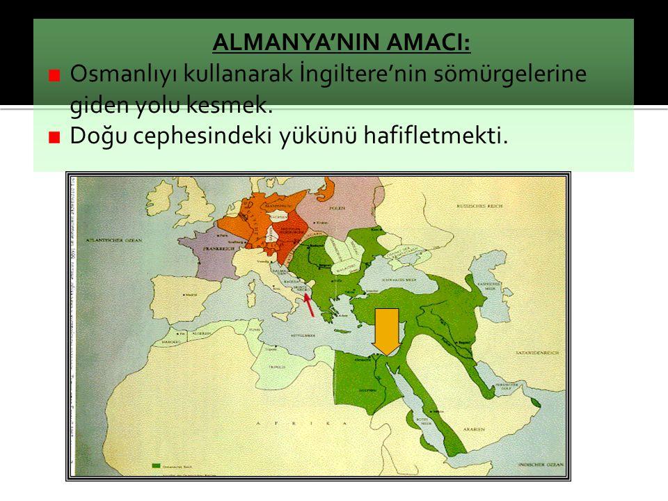 ALMANYA'NIN AMACI: Osmanlıyı kullanarak İngiltere'nin sömürgelerine giden yolu kesmek. Doğu cephesindeki yükünü hafifletmekti.