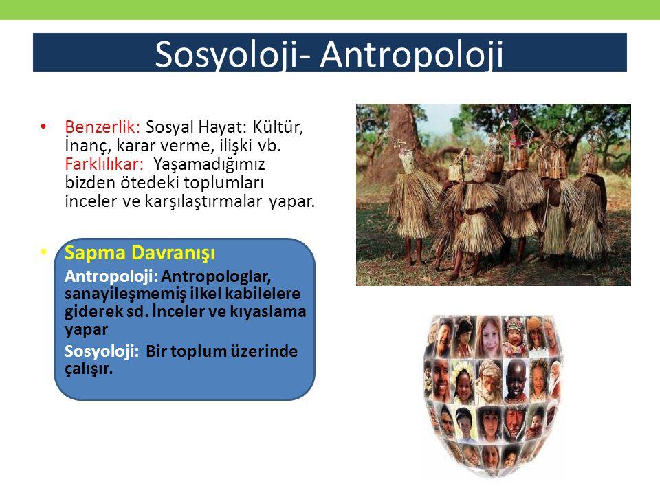 Sosyoloji- Antropoloji Benzerlik: Sosyal Hayat: Kültür, İnanç, karar verme, ilişki vb. Farklılıkar: Yaşamadığımız bizden ötedeki toplumları inceler ve