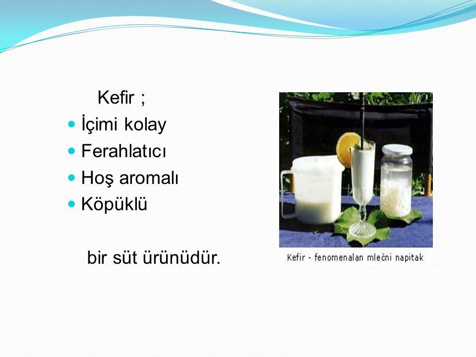 Kefir ; İçimi kolay Ferahlatıcı Hoş aromalı Köpüklü bir süt ürünüdür.