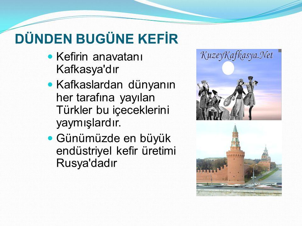 DÜNDEN BUGÜNE KEFİR Kefirin anavatanı Kafkasya'dır Kafkaslardan dünyanın her tarafına yayılan Türkler bu içeceklerini yaymışlardır. Günümüzde en büyük