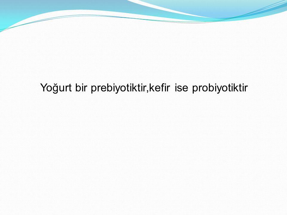 Yoğurt bir prebiyotiktir,kefir ise probiyotiktir