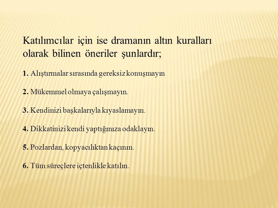 Katılımcılar için ise dramanın altın kuralları olarak bilinen öneriler şunlardır; 1.