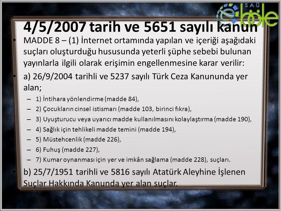 MADDE 8 – (1) İnternet ortamında yapılan ve içeriği aşağıdaki suçları oluşturduğu hususunda yeterli şüphe sebebi bulunan yayınlarla ilgili olarak erişimin engellenmesine karar verilir: a) 26/9/2004 tarihli ve 5237 sayılı Türk Ceza Kanununda yer alan; – 1) İntihara yönlendirme (madde 84), – 2) Çocukların cinsel istismarı (madde 103, birinci fıkra), – 3) Uyuşturucu veya uyarıcı madde kullanılmasını kolaylaştırma (madde 190), – 4) Sağlık için tehlikeli madde temini (madde 194), – 5) Müstehcenlik (madde 226), – 6) Fuhuş (madde 227), – 7) Kumar oynanması için yer ve imkân sağlama (madde 228), suçları.