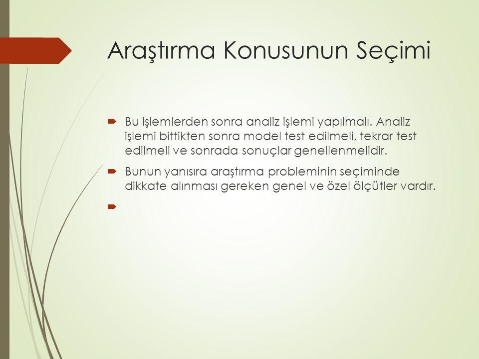Araştırma Konusunun Seçimi  Bu işlemlerden sonra analiz işlemi yapılmalı. Analiz işlemi bittikten sonra model test edilmeli, tekrar test edilmeli ve