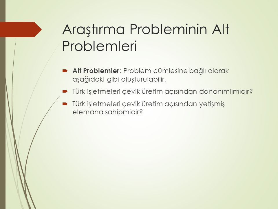 Araştırma Probleminin Alt Problemleri  Alt Problemler : Problem cümlesine bağlı olarak aşağıdaki gibi oluşturulabilir.  Türk işletmeleri çevik üreti
