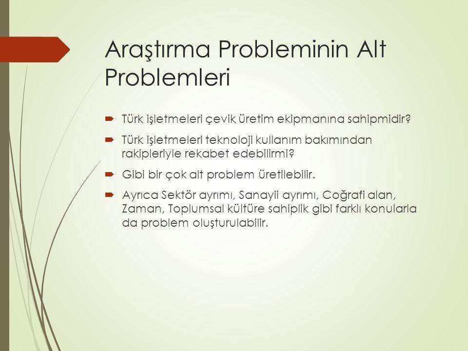 Araştırma Probleminin Alt Problemleri  Türk işletmeleri çevik üretim ekipmanına sahipmidir?  Türk işletmeleri teknoloji kullanım bakımından rakipler