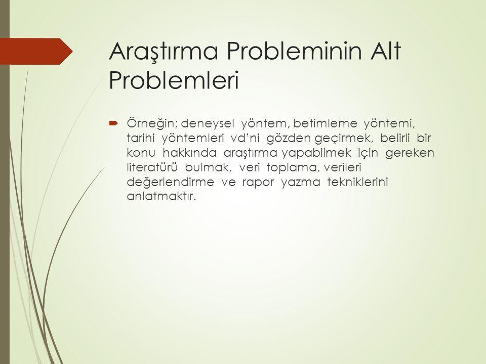Araştırma Probleminin Alt Problemleri  Örneğin; deneysel yöntem, betimleme yöntemi, tarihi yöntemleri vd'ni gözden geçirmek, belirli bir konu hakkınd