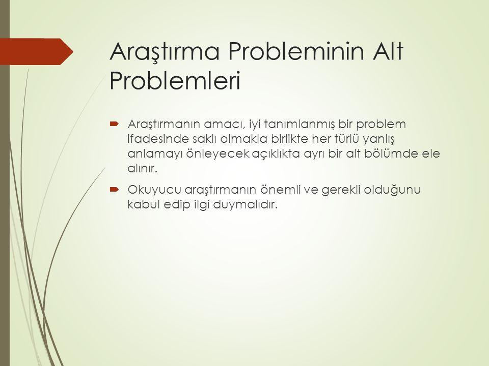 Araştırma Probleminin Alt Problemleri  Araştırmanın amacı, iyi tanımlanmış bir problem ifadesinde saklı olmakla birlikte her türlü yanlış anlamayı ön