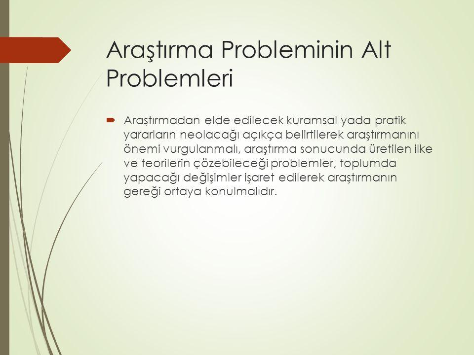 Araştırma Probleminin Alt Problemleri  Araştırmadan elde edilecek kuramsal yada pratik yararların neolacağı açıkça belirtilerek araştırmanını önemi v