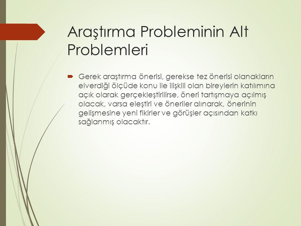 Araştırma Probleminin Alt Problemleri  Gerek araştırma önerisi, gerekse tez önerisi olanakların elverdiği ölçüde konu ile ilişkili olan bireylerin ka