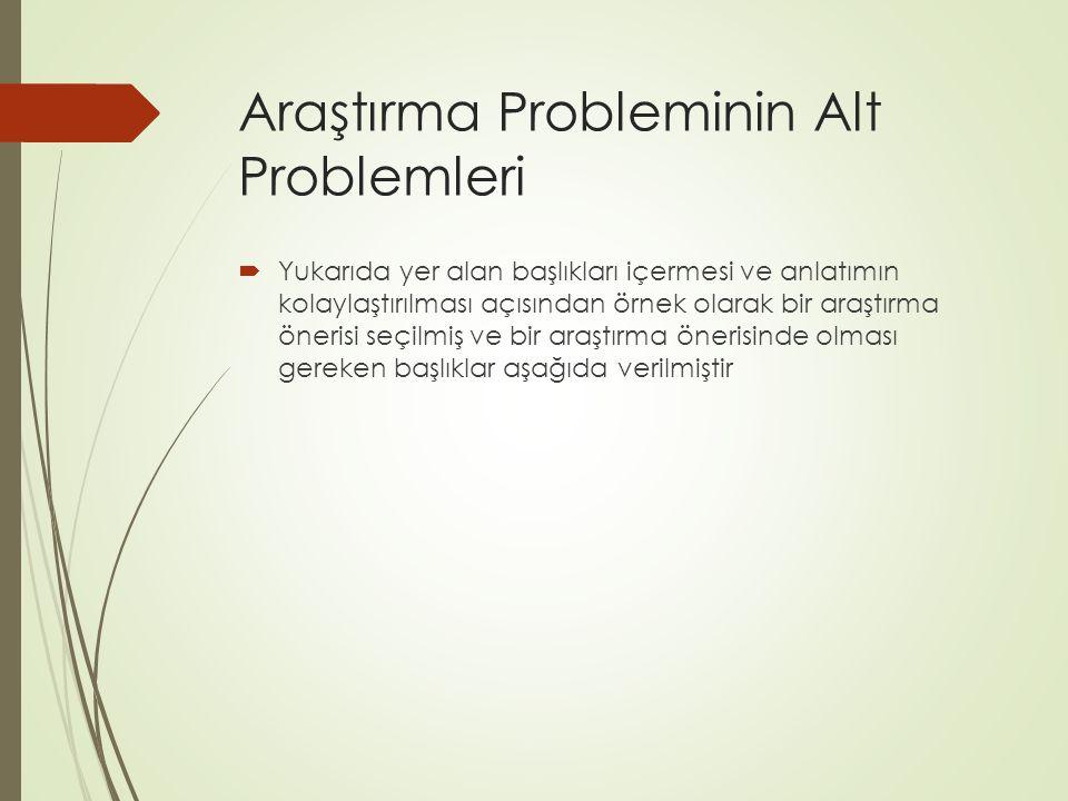 Araştırma Probleminin Alt Problemleri  Yukarıda yer alan başlıkları içermesi ve anlatımın kolaylaştırılması açısından örnek olarak bir araştırma öner