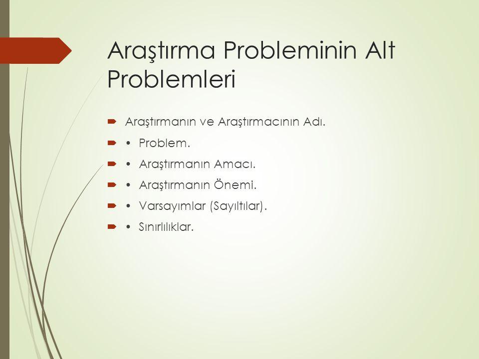 Araştırma Probleminin Alt Problemleri  Araştırmanın ve Araştırmacının Adı.  Problem.  Araştırmanın Amacı.  Araştırmanın Önemi.  Varsayımlar (Sayı