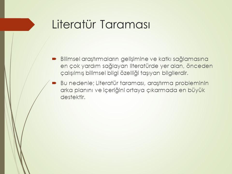Literatür Taraması  Bilimsel araştırmaların gelişimine ve katkı sağlamasına en çok yardım sağlayan literatürde yer alan, önceden çalışılmış bilimsel
