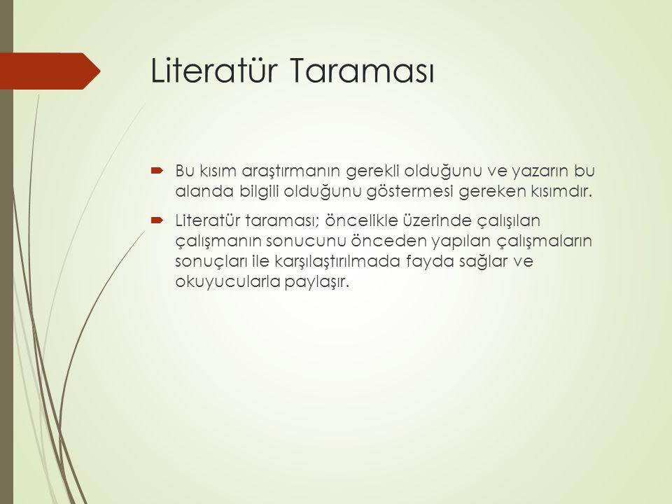 Literatür Taraması  Bu kısım araştırmanın gerekli olduğunu ve yazarın bu alanda bilgili olduğunu göstermesi gereken kısımdır.  Literatür taraması; ö