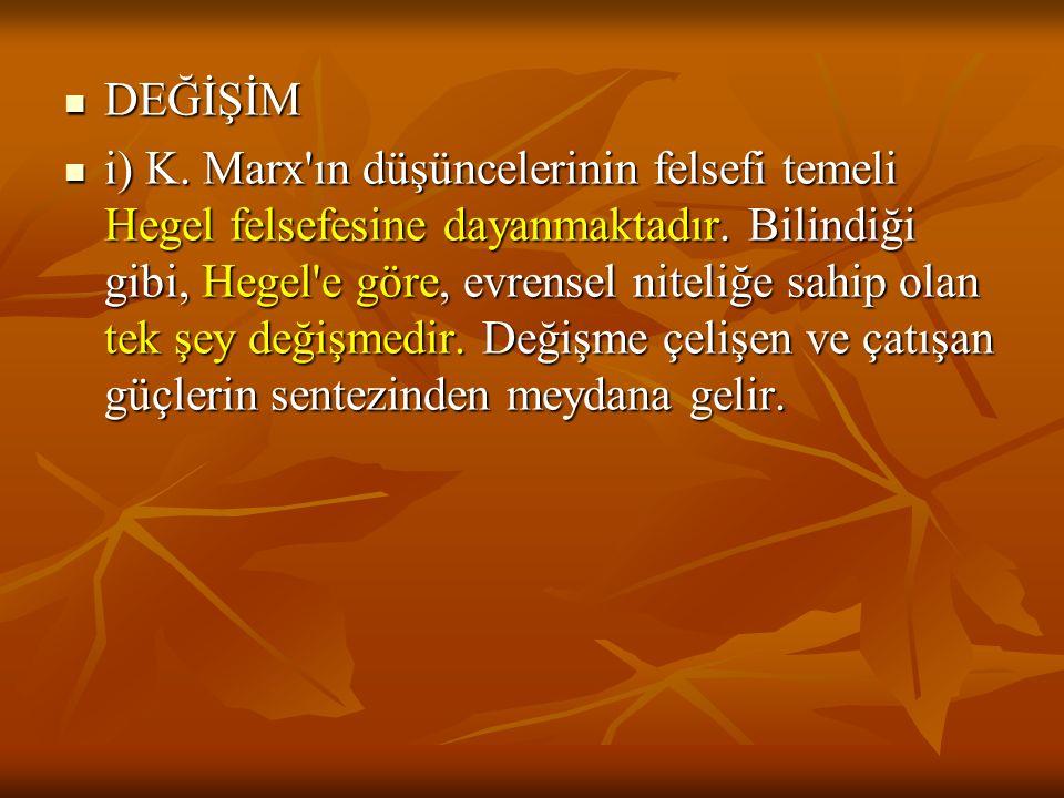 DEĞİŞİM DEĞİŞİM i) K.Marx ın düşüncelerinin felsefi temeli Hegel felsefesine dayanmaktadır.