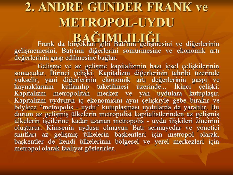 2. ANDRE GUNDER FRANK ve METROPOL-UYDU BAĞIMLILIĞI Frank da birçokları gibi Batı'nın gelişmesini ve diğerlerinin gelişmemesini, Batı'nın diğerlerini s