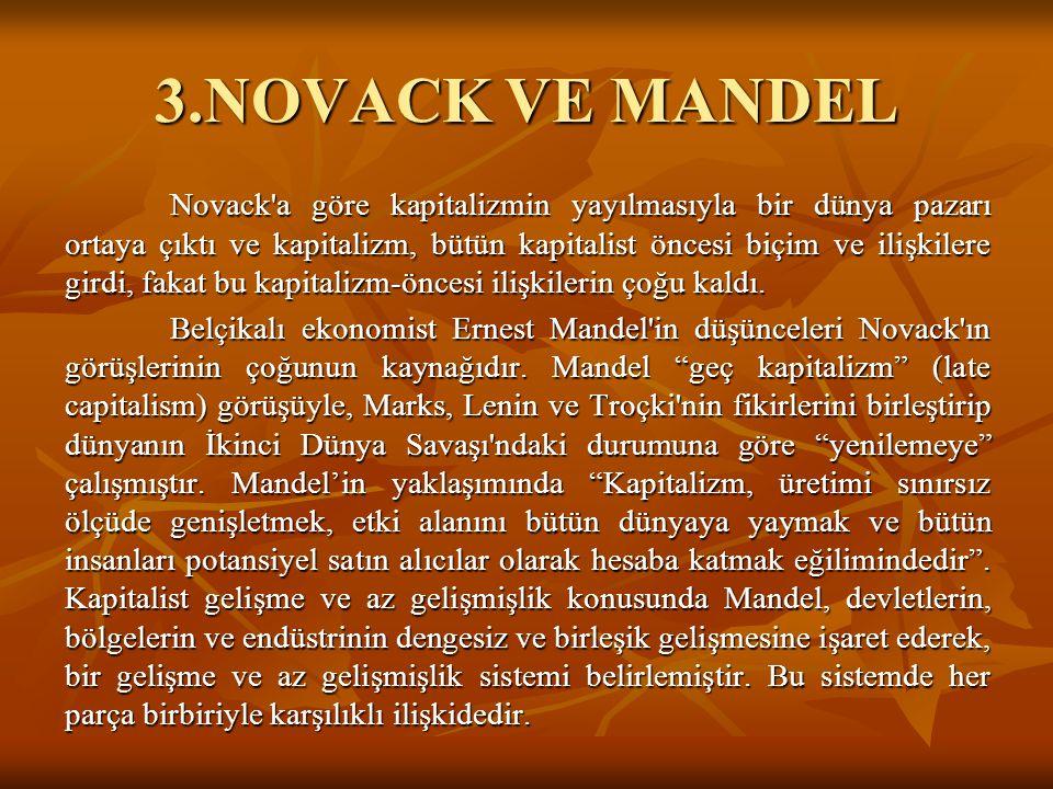 3.NOVACK VE MANDEL Novack a göre kapitalizmin yayılmasıyla bir dünya pazarı ortaya çıktı ve kapitalizm, bütün kapitalist öncesi biçim ve ilişkilere girdi, fakat bu kapitalizm-öncesi ilişkilerin çoğu kaldı.