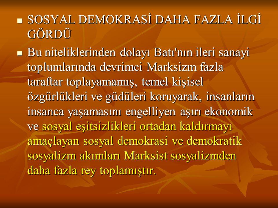 SOSYAL DEMOKRASİ DAHA FAZLA İLGİ GÖRDÜ SOSYAL DEMOKRASİ DAHA FAZLA İLGİ GÖRDÜ Bu niteliklerinden dolayı Batı nın ileri sanayi toplumlarında devrimci Marksizm fazla taraftar toplayamamış, temel kişisel özgürlükleri ve güdüleri koruyarak, insanların insanca yaşamasını engelliyen aşırı ekonomik ve sosyal eşitsizlikleri ortadan kaldırmayı amaçlayan sosyal demokrasi ve demokratik sosyalizm akımları Marksist sosyalizmden daha fazla rey toplamıştır.