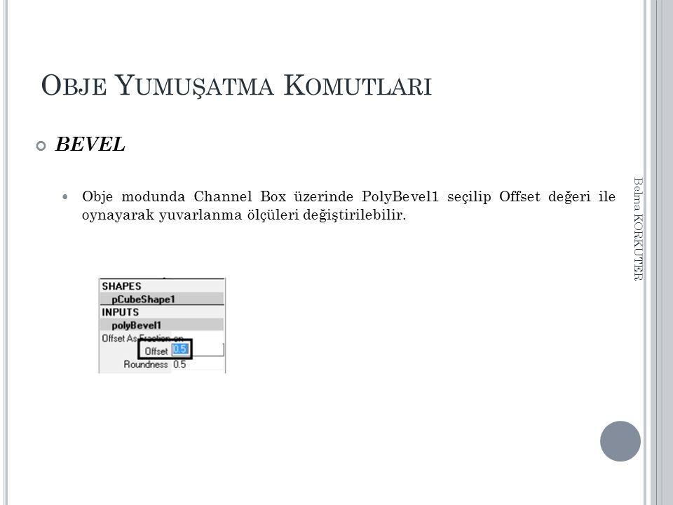O BJE Y UMUŞATMA K OMUTLARI BEVEL Obje modunda Channel Box üzerinde PolyBevel1 seçilip Offset değeri ile oynayarak yuvarlanma ölçüleri değiştirilebili