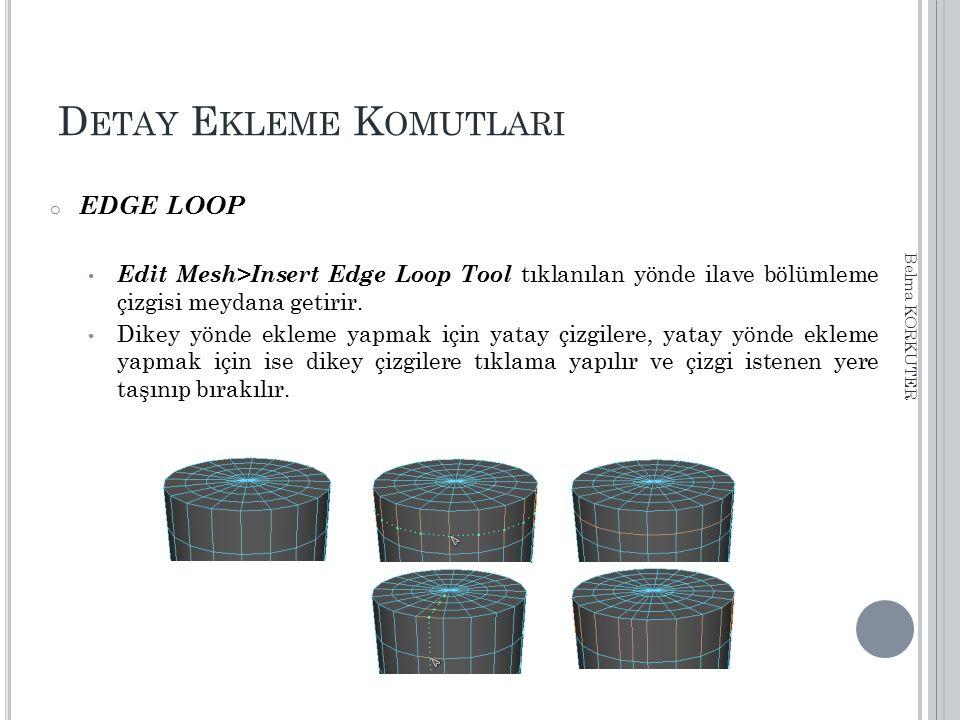 D ETAY E KLEME K OMUTLARI o EDGE LOOP Edit Mesh>Insert Edge Loop Tool tıklanılan yönde ilave bölümleme çizgisi meydana getirir. Dikey yönde ekleme yap