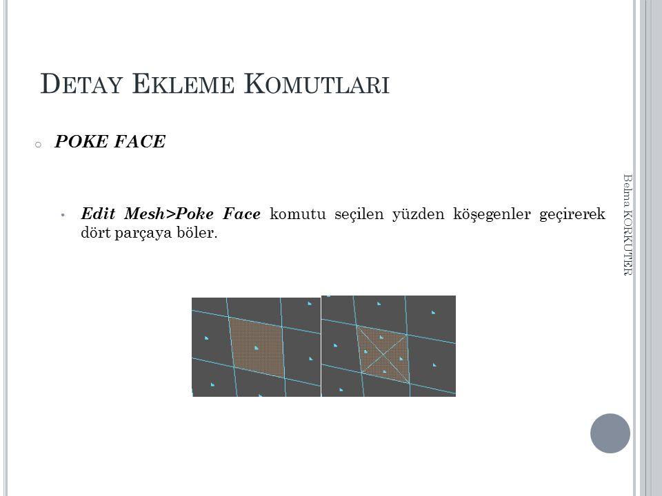 D ETAY E KLEME K OMUTLARI o POKE FACE Edit Mesh>Poke Face komutu seçilen yüzden köşegenler geçirerek dört parçaya böler. Belma KORKUTER