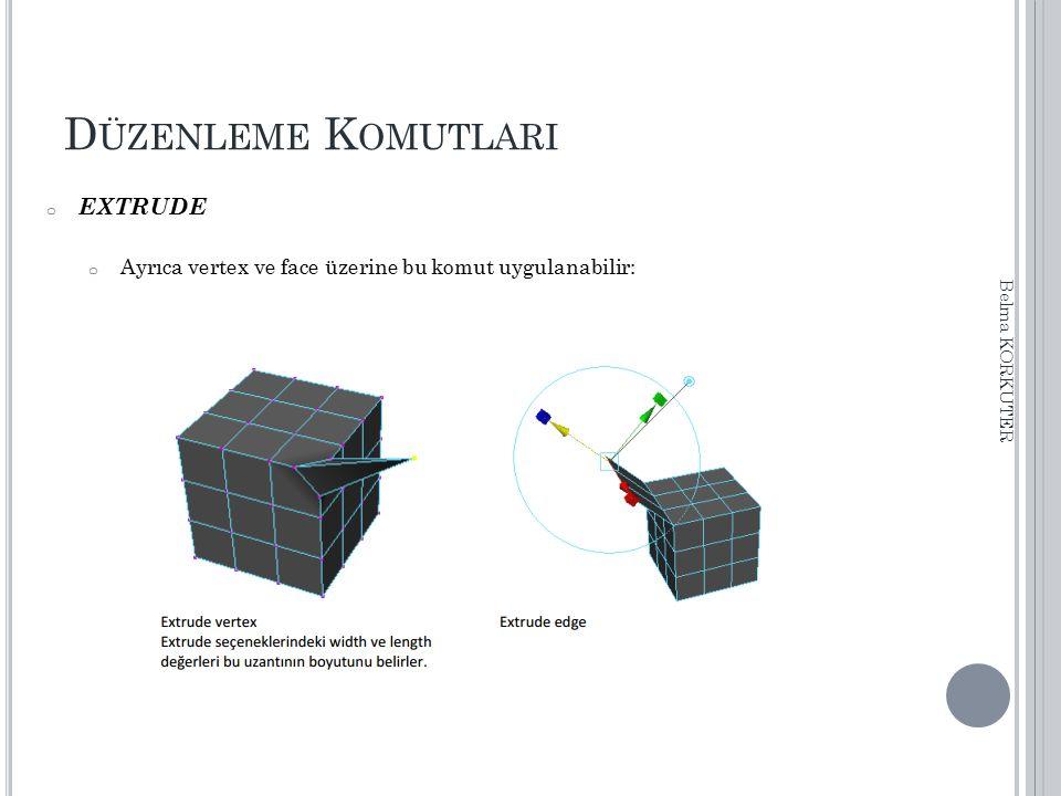 D ÜZENLEME K OMUTLARI o EXTRUDE o Ayrıca vertex ve face üzerine bu komut uygulanabilir: Belma KORKUTER