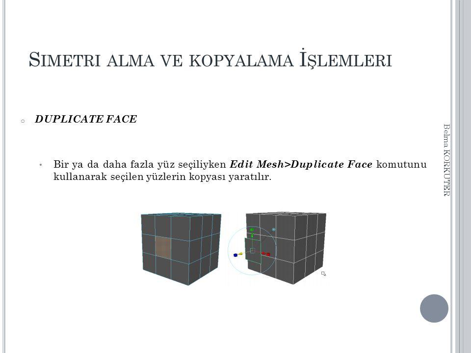 S IMETRI ALMA VE KOPYALAMA İ ŞLEMLERI o DUPLICATE FACE Bir ya da daha fazla yüz seçiliyken Edit Mesh>Duplicate Face komutunu kullanarak seçilen yüzler