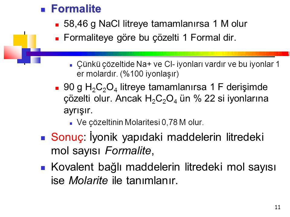 11 Formalite Formalite 58,46 g NaCl litreye tamamlanırsa 1 M olur Formaliteye göre bu çözelti 1 Formal dir. Çünkü çözeltide Na+ ve Cl- iyonları vardır