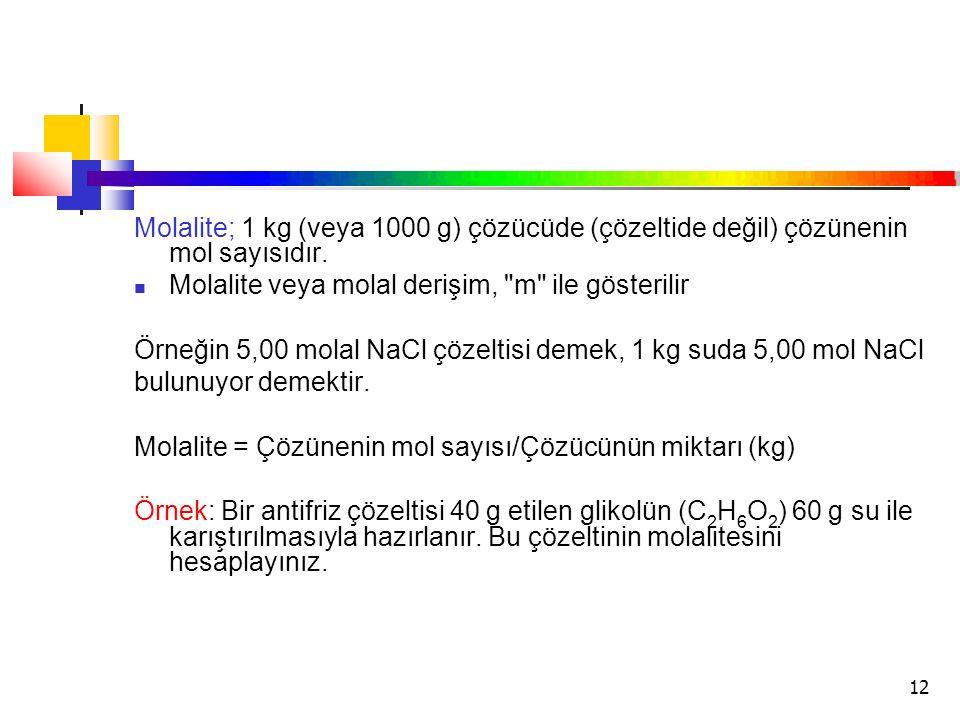 12 Molalite; 1 kg (veya 1000 g) çözücüde (çözeltide değil) çözünenin mol sayısıdır. Molalite veya molal derişim,