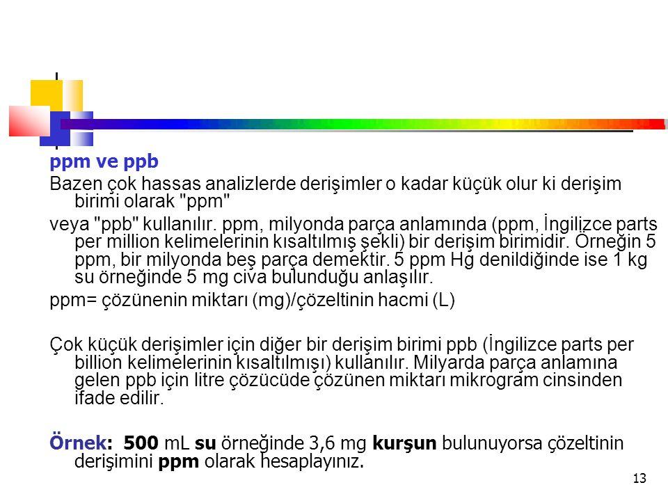 13 ppm ve ppb Bazen çok hassas analizlerde derişimler o kadar küçük olur ki derişim birimi olarak