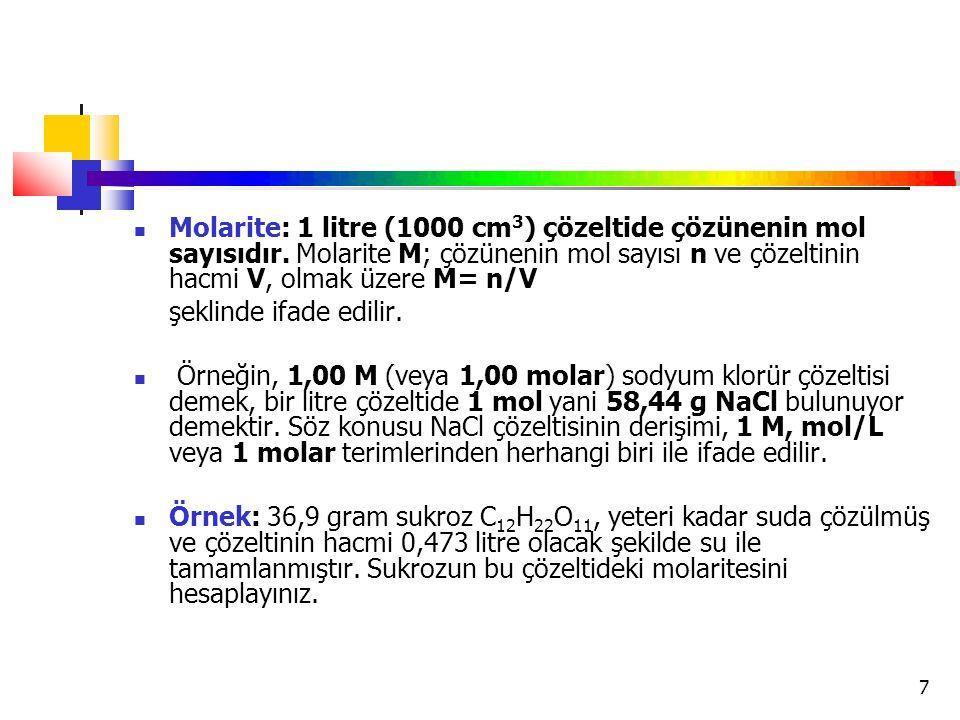 7 Molarite: 1 litre (1000 cm 3 ) çözeltide çözünenin mol sayısıdır. Molarite M; çözünenin mol sayısı n ve çözeltinin hacmi V, olmak üzere M= n/V şekli