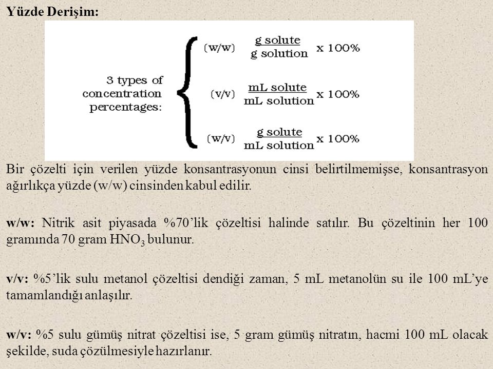 Yüzde Derişim: Bir çözelti için verilen yüzde konsantrasyonun cinsi belirtilmemişse, konsantrasyon ağırlıkça yüzde (w/w) cinsinden kabul edilir. w/w: