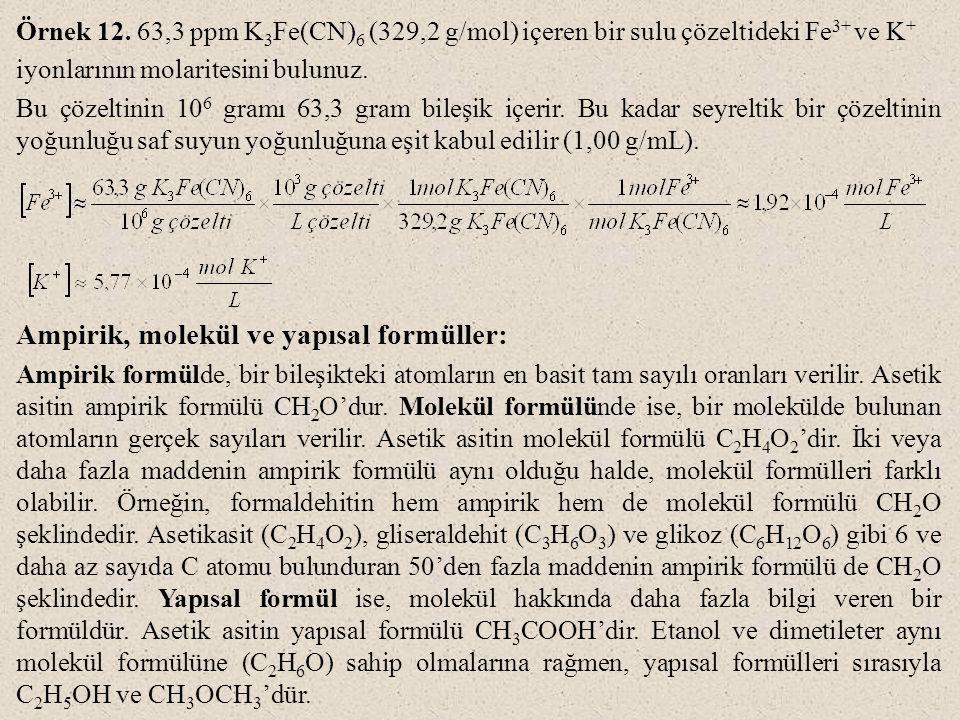 Örnek 12. 63,3 ppm K 3 Fe(CN) 6 (329,2 g/mol) içeren bir sulu çözeltideki Fe 3+ ve K + iyonlarının molaritesini bulunuz. Bu çözeltinin 10 6 gramı 63,3