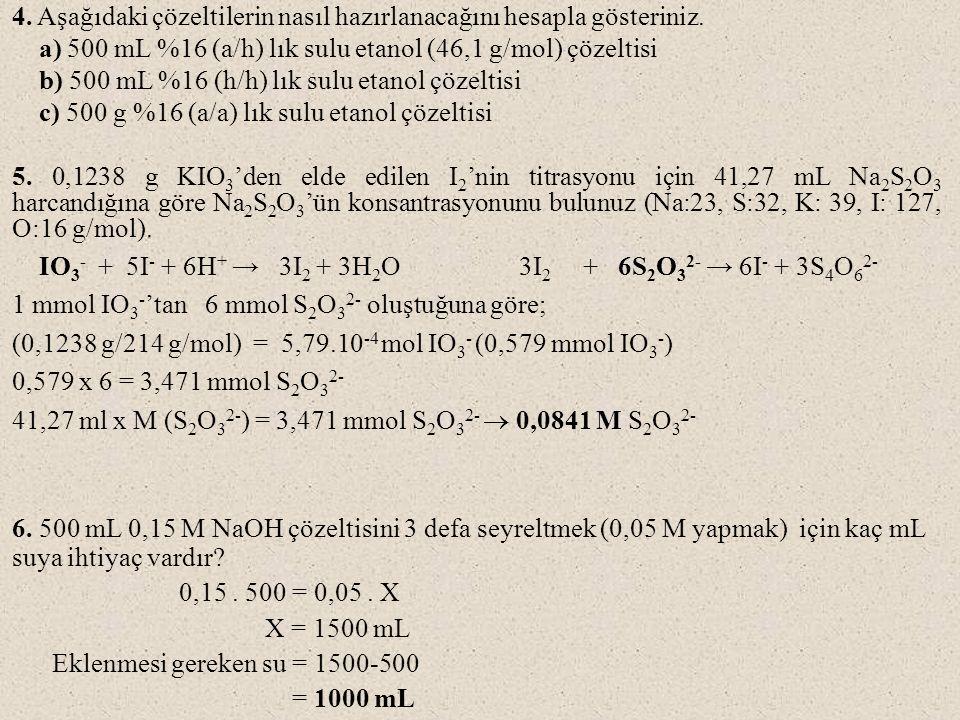 4. Aşağıdaki çözeltilerin nasıl hazırlanacağını hesapla gösteriniz. a) 500 mL %16 (a/h) lık sulu etanol (46,1 g/mol) çözeltisi b) 500 mL %16 (h/h) lık