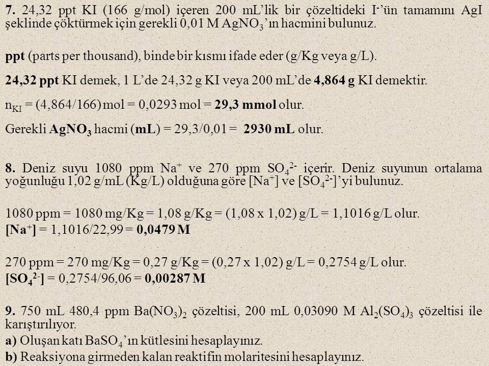 7. 24,32 ppt KI (166 g/mol) içeren 200 mL'lik bir çözeltideki I - 'ün tamamını AgI şeklinde çöktürmek için gerekli 0,01 M AgNO 3 'ın hacmini bulunuz.