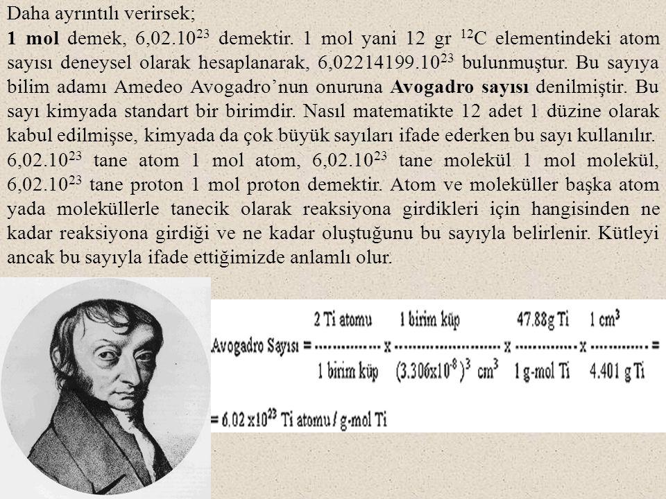 Daha ayrıntılı verirsek; 1 mol demek, 6,02.10 23 demektir. 1 mol yani 12 gr 12 C elementindeki atom sayısı deneysel olarak hesaplanarak, 6,02214199.10