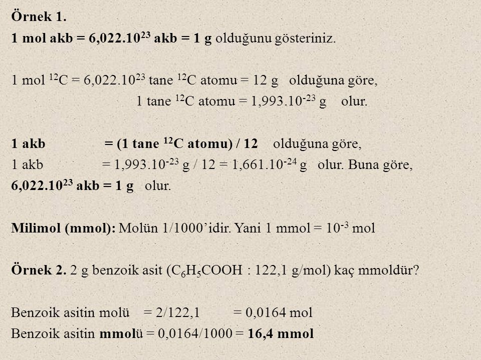 Örnek 1. 1 mol akb = 6,022.10 23 akb = 1 g olduğunu gösteriniz. 1 mol 12 C = 6,022.10 23 tane 12 C atomu = 12 g olduğuna göre, 1 tane 12 C atomu = 1,9