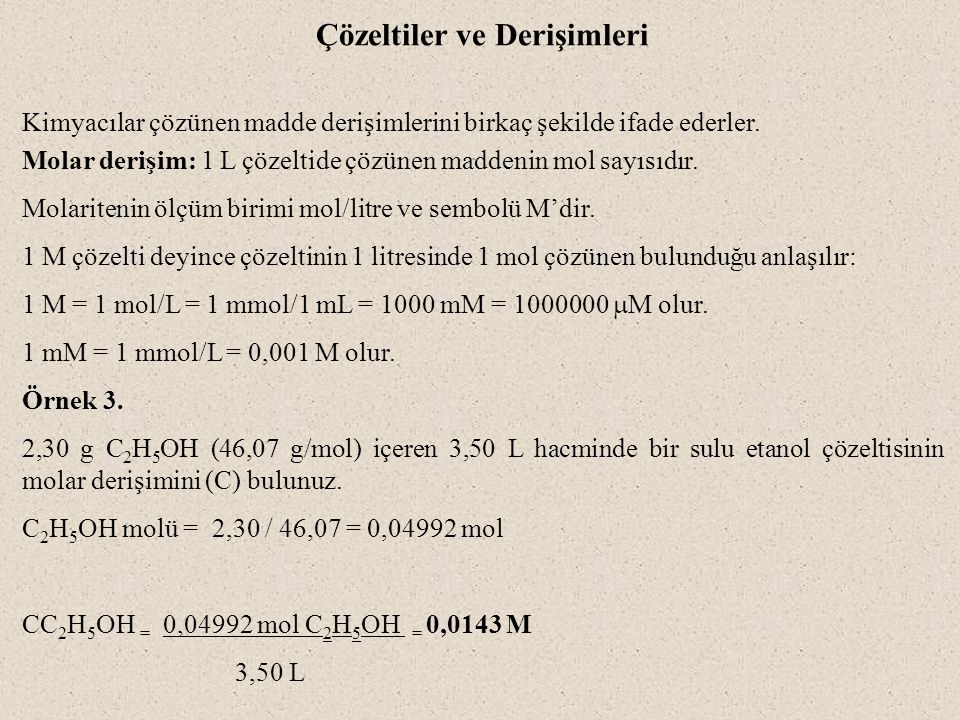Çözeltiler ve Derişimleri Kimyacılar çözünen madde derişimlerini birkaç şekilde ifade ederler. Molar derişim: 1 L çözeltide çözünen maddenin mol sayıs