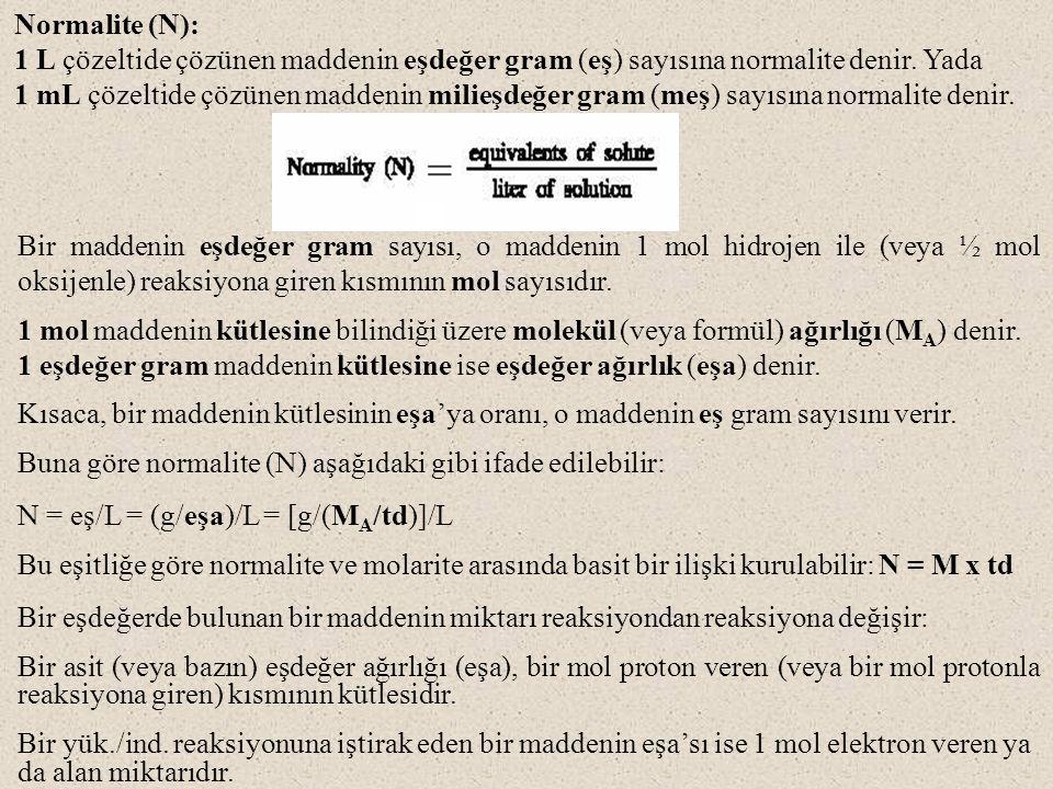 Normalite (N): 1 L çözeltide çözünen maddenin eşdeğer gram (eş) sayısına normalite denir. Yada 1 mL çözeltide çözünen maddenin milieşdeğer gram (meş)